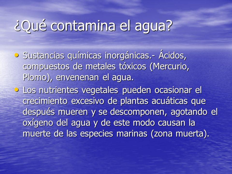 ¿Qué contamina el agua Sustancias químicas inorgánicas.- Ácidos, compuestos de metales tóxicos (Mercurio, Plomo), envenenan el agua.