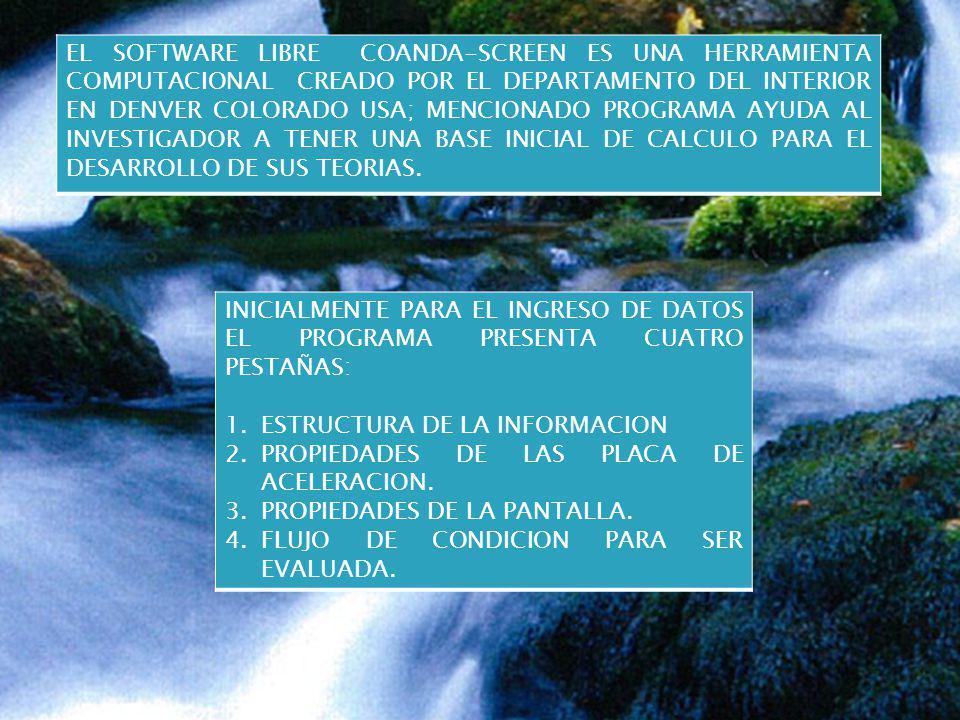 EL SOFTWARE LIBRE COANDA-SCREEN ES UNA HERRAMIENTA COMPUTACIONAL CREADO POR EL DEPARTAMENTO DEL INTERIOR EN DENVER COLORADO USA; MENCIONADO PROGRAMA AYUDA AL INVESTIGADOR A TENER UNA BASE INICIAL DE CALCULO PARA EL DESARROLLO DE SUS TEORIAS.
