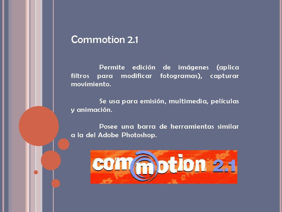 Commotion 2.1 Permite edición de imágenes (aplica filtros para modificar fotogramas), capturar movimiento.