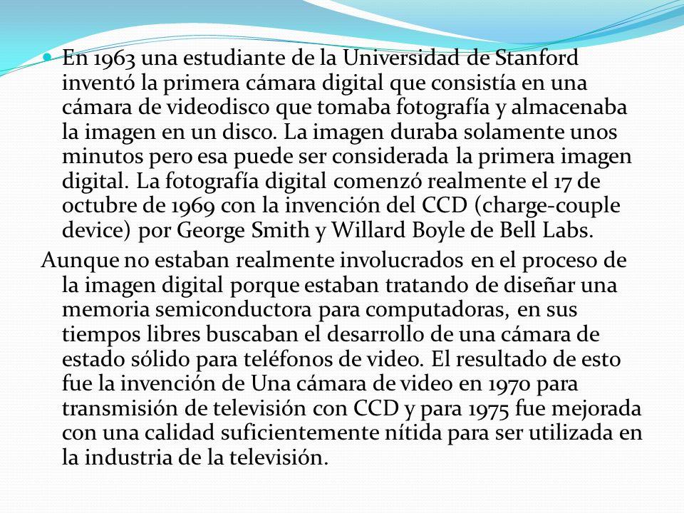 En 1963 una estudiante de la Universidad de Stanford inventó la primera cámara digital que consistía en una cámara de videodisco que tomaba fotografía y almacenaba la imagen en un disco. La imagen duraba solamente unos minutos pero esa puede ser considerada la primera imagen digital. La fotografía digital comenzó realmente el 17 de octubre de 1969 con la invención del CCD (charge-couple device) por George Smith y Willard Boyle de Bell Labs.