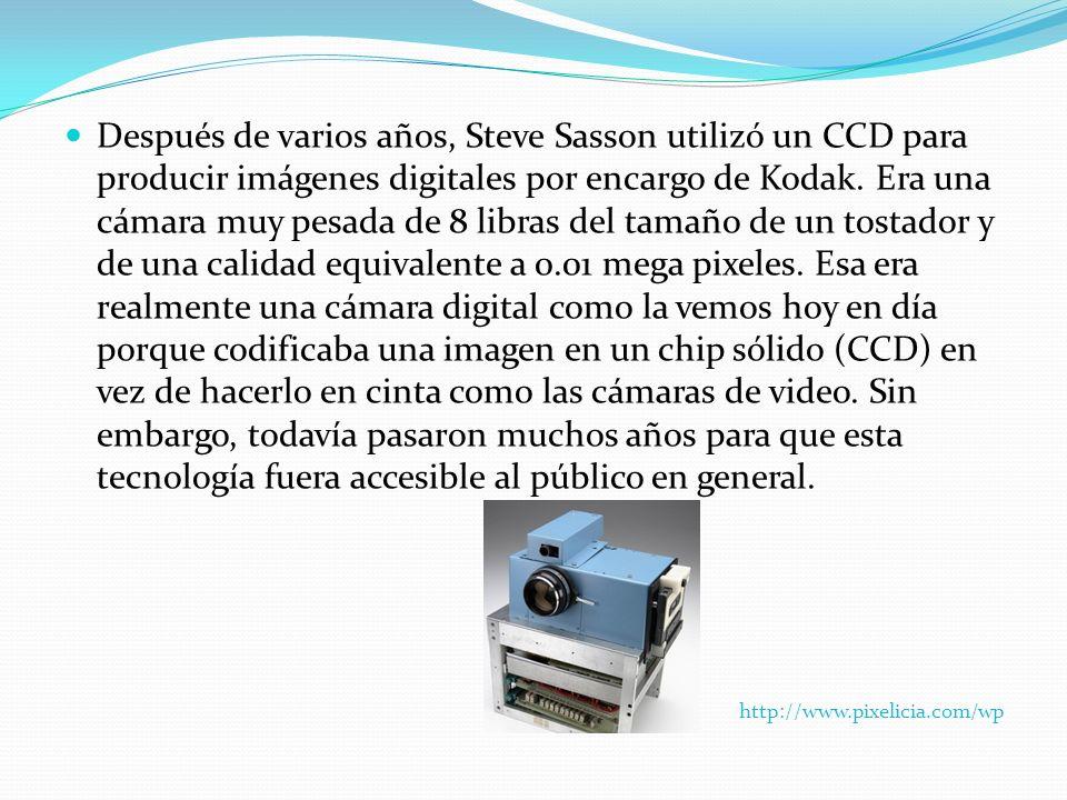 Después de varios años, Steve Sasson utilizó un CCD para producir imágenes digitales por encargo de Kodak. Era una cámara muy pesada de 8 libras del tamaño de un tostador y de una calidad equivalente a 0.01 mega pixeles. Esa era realmente una cámara digital como la vemos hoy en día porque codificaba una imagen en un chip sólido (CCD) en vez de hacerlo en cinta como las cámaras de video. Sin embargo, todavía pasaron muchos años para que esta tecnología fuera accesible al público en general.