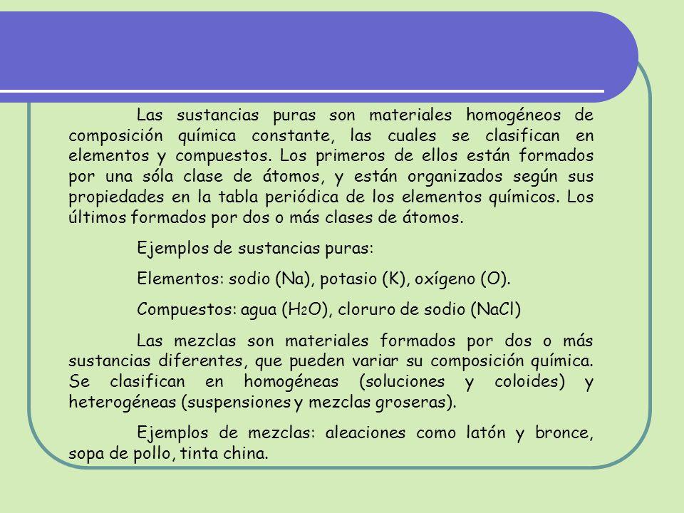 Las sustancias puras son materiales homogéneos de composición química constante, las cuales se clasifican en elementos y compuestos. Los primeros de ellos están formados por una sóla clase de átomos, y están organizados según sus propiedades en la tabla periódica de los elementos químicos. Los últimos formados por dos o más clases de átomos.