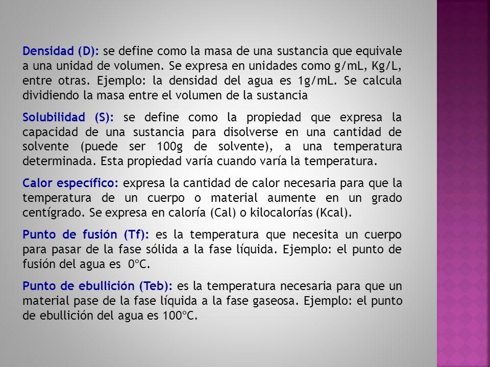 Densidad (D): se define como la masa de una sustancia que equivale a una unidad de volumen. Se expresa en unidades como g/mL, Kg/L, entre otras. Ejemplo: la densidad del agua es 1g/mL. Se calcula dividiendo la masa entre el volumen de la sustancia