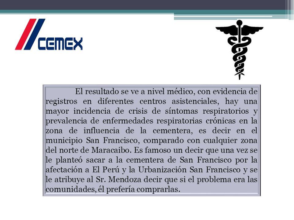 El resultado se ve a nivel médico, con evidencia de registros en diferentes centros asistenciales, hay una mayor incidencia de crisis de síntomas respiratorios y prevalencia de enfermedades respiratorias crónicas en la zona de influencia de la cementera, es decir en el municipio San Francisco, comparado con cualquier zona del norte de Maracaibo.