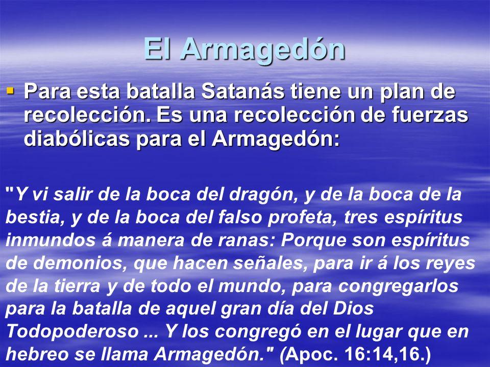 El Armagedón Para esta batalla Satanás tiene un plan de recolección. Es una recolección de fuerzas diabólicas para el Armagedón: