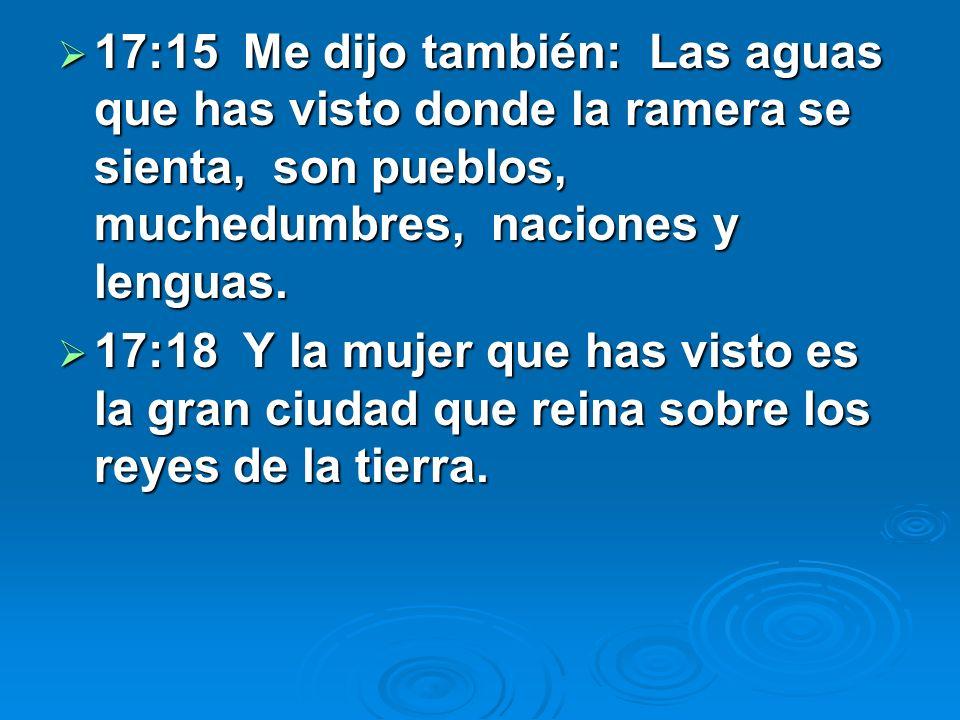 17:15 Me dijo también: Las aguas que has visto donde la ramera se sienta, son pueblos, muchedumbres, naciones y lenguas.