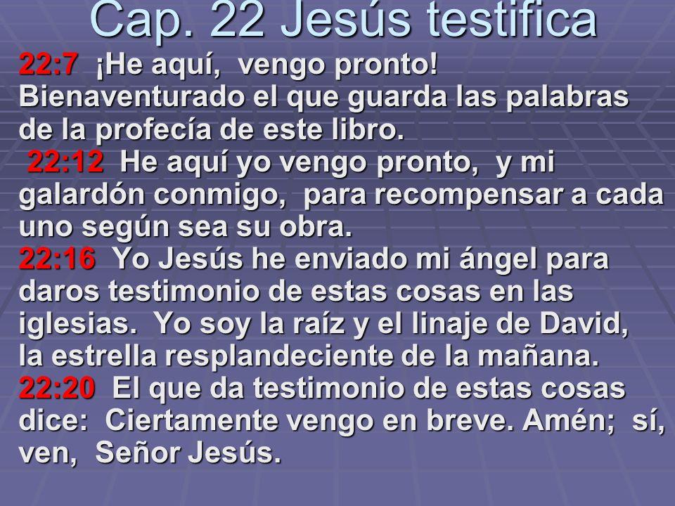 Cap. 22 Jesús testifica 22:7 ¡He aquí, vengo pronto! Bienaventurado el que guarda las palabras de la profecía de este libro.