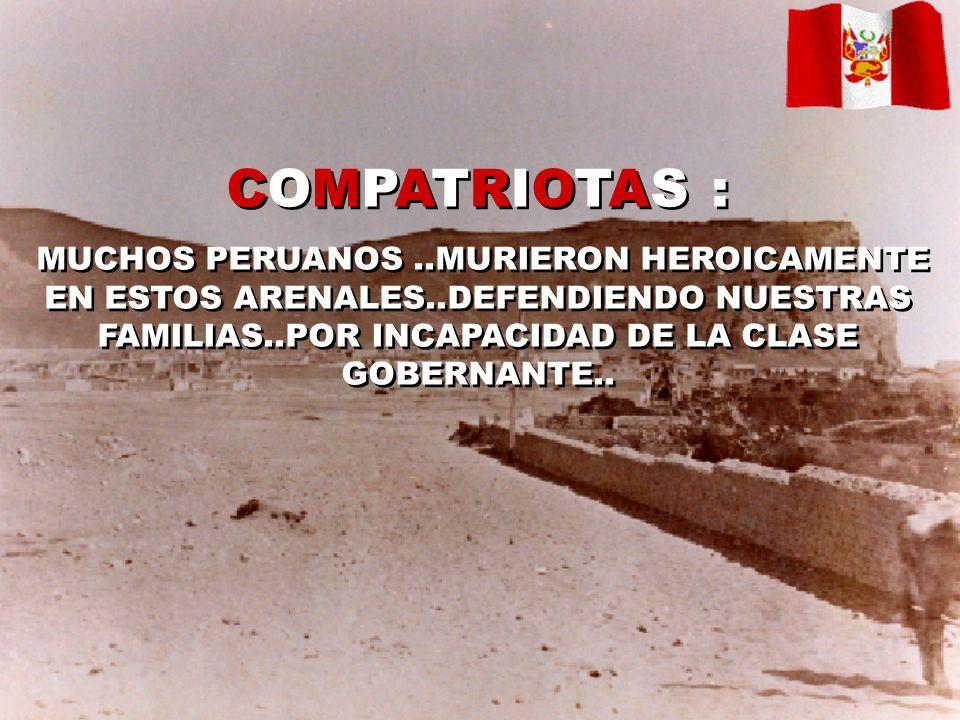 COMPATRIOTAS :MUCHOS PERUANOS ..MURIERON HEROICAMENTE EN ESTOS ARENALES..DEFENDIENDO NUESTRAS FAMILIAS..POR INCAPACIDAD DE LA CLASE GOBERNANTE..