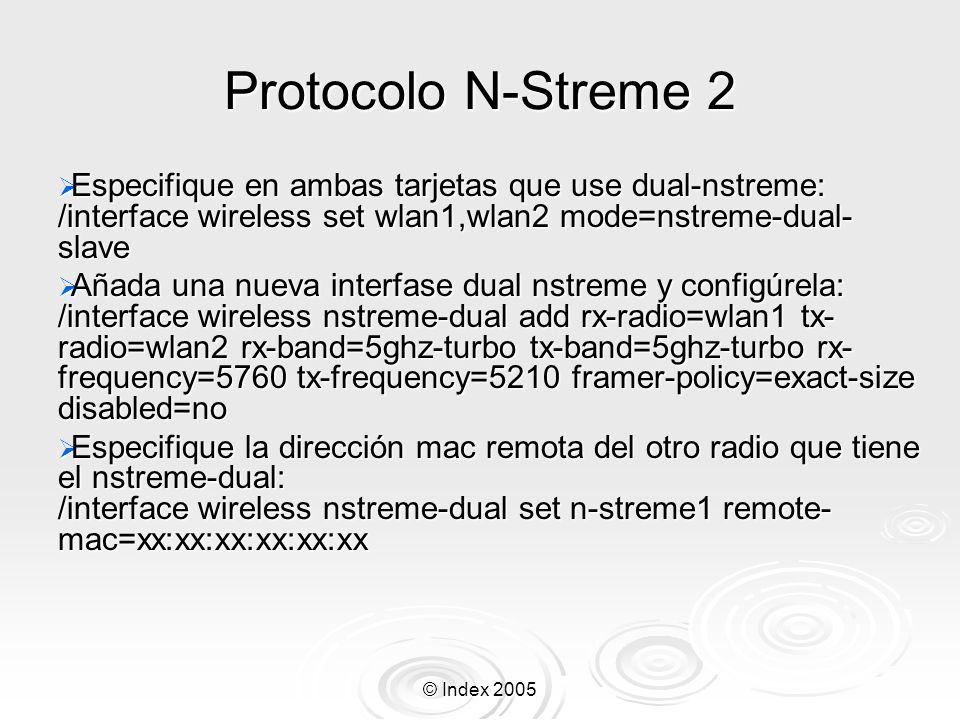 Protocolo N-Streme 2 Especifique en ambas tarjetas que use dual-nstreme: /interface wireless set wlan1,wlan2 mode=nstreme-dual-slave.