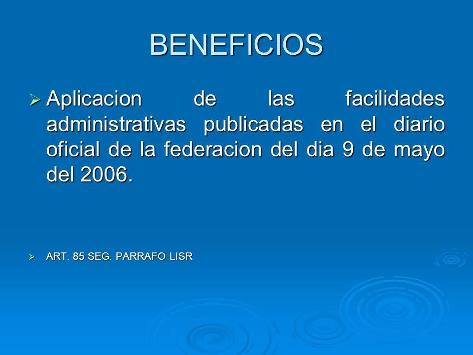 BENEFICIOS Aplicacion de las facilidades administrativas publicadas en el diario oficial de la federacion del dia 9 de mayo del 2006.