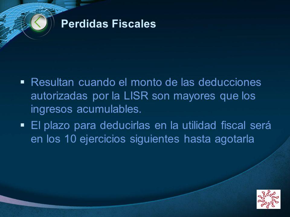 Perdidas Fiscales Resultan cuando el monto de las deducciones autorizadas por la LISR son mayores que los ingresos acumulables.