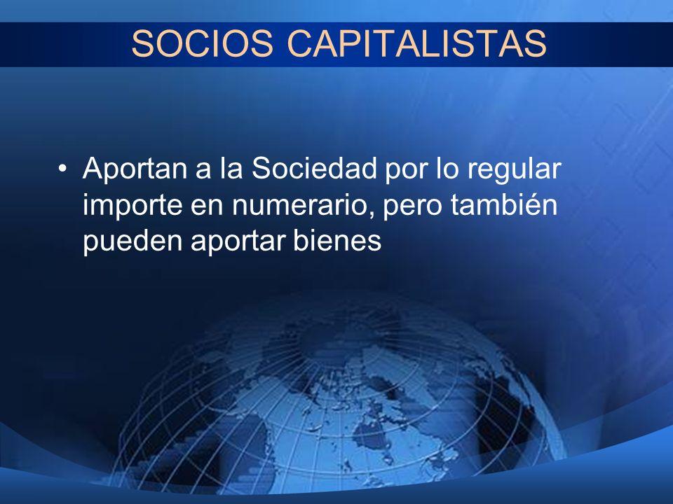 SOCIOS CAPITALISTAS Aportan a la Sociedad por lo regular importe en numerario, pero también pueden aportar bienes.