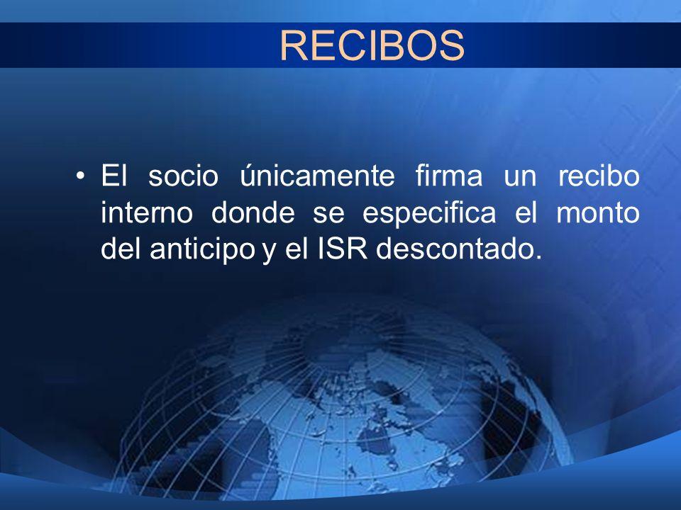 RECIBOS El socio únicamente firma un recibo interno donde se especifica el monto del anticipo y el ISR descontado.
