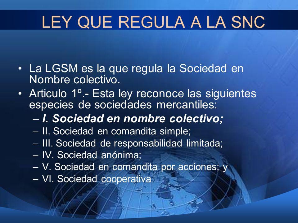 LEY QUE REGULA A LA SNC La LGSM es la que regula la Sociedad en Nombre colectivo.