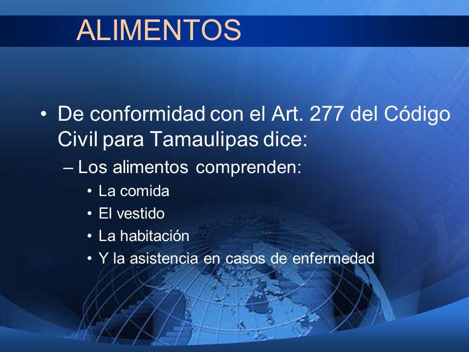 ALIMENTOS De conformidad con el Art. 277 del Código Civil para Tamaulipas dice: Los alimentos comprenden: