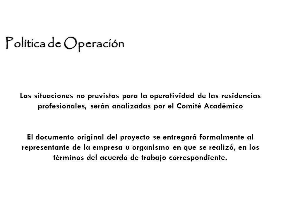 Política de Operación Las situaciones no previstas para la operatividad de las residencias profesionales, serán analizadas por el Comité Académico.