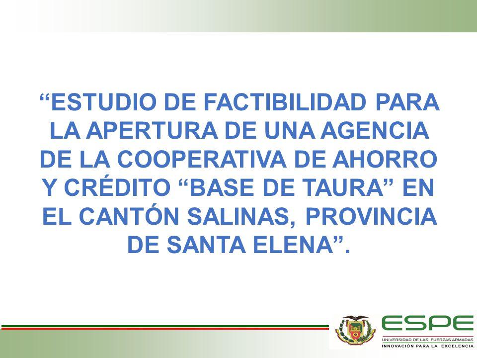 ESTUDIO DE FACTIBILIDAD PARA LA APERTURA DE UNA AGENCIA DE LA COOPERATIVA DE AHORRO Y CRÉDITO BASE DE TAURA EN EL CANTÓN SALINAS, PROVINCIA DE SANTA ELENA .