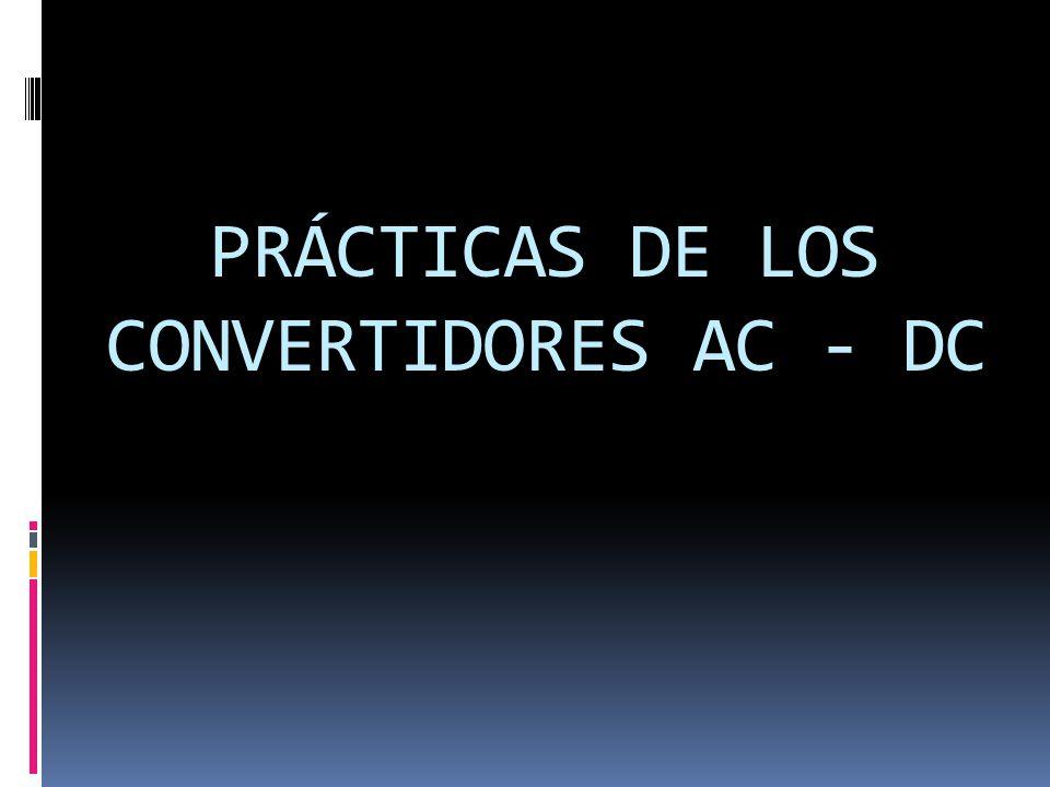 PRÁCTICAS DE LOS CONVERTIDORES AC - DC