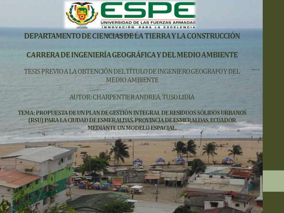 DEPARTAMENTO DE CIENCIAS DE LA TIERRA Y LA CONSTRUCCIÓN CARRERA DE INGENIERÍA GEOGRÁFICA Y DEL MEDIO AMBIENTE TESIS PREVIO A LA OBTENCIÓN DEL TÍTULO DE INGENIERO GEOGRAFO Y DEL MEDIO AMBIENTE AUTOR: CHARPENTIER ANDREA, TUSO LIDIA TEMA: PROPUESTA DE UN PLAN DE GESTIÓN INTEGRAL DE RESIDUOS SÓLIDOS URBANOS (RSU) PARA LA CIUDAD DE ESMERALDAS, PROVINCIA DE ESMERALDAS, ECUADOR MEDIANTE UN MODELO ESPACIAL.
