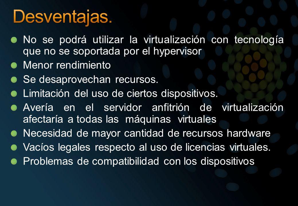 Desventajas. No se podrá utilizar la virtualización con tecnología que no se soportada por el hypervisor.