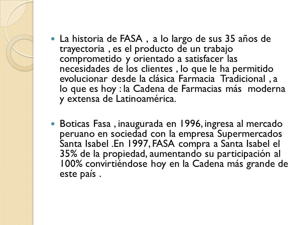 La historia de FASA , a lo largo de sus 35 años de trayectoria , es el producto de un trabajo comprometido y orientado a satisfacer las necesidades de los clientes , lo que le ha permitido evolucionar desde la clásica Farmacia Tradicional , a lo que es hoy : la Cadena de Farmacias más moderna y extensa de Latinoamérica.