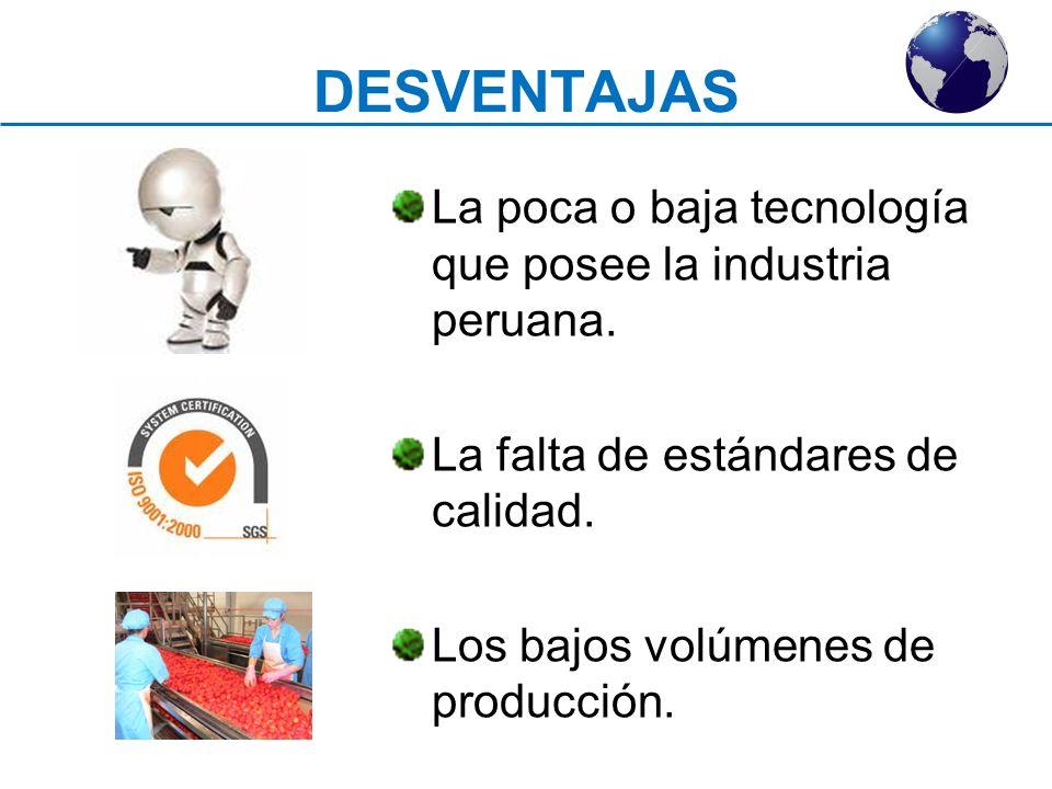 DESVENTAJAS La poca o baja tecnología que posee la industria peruana.
