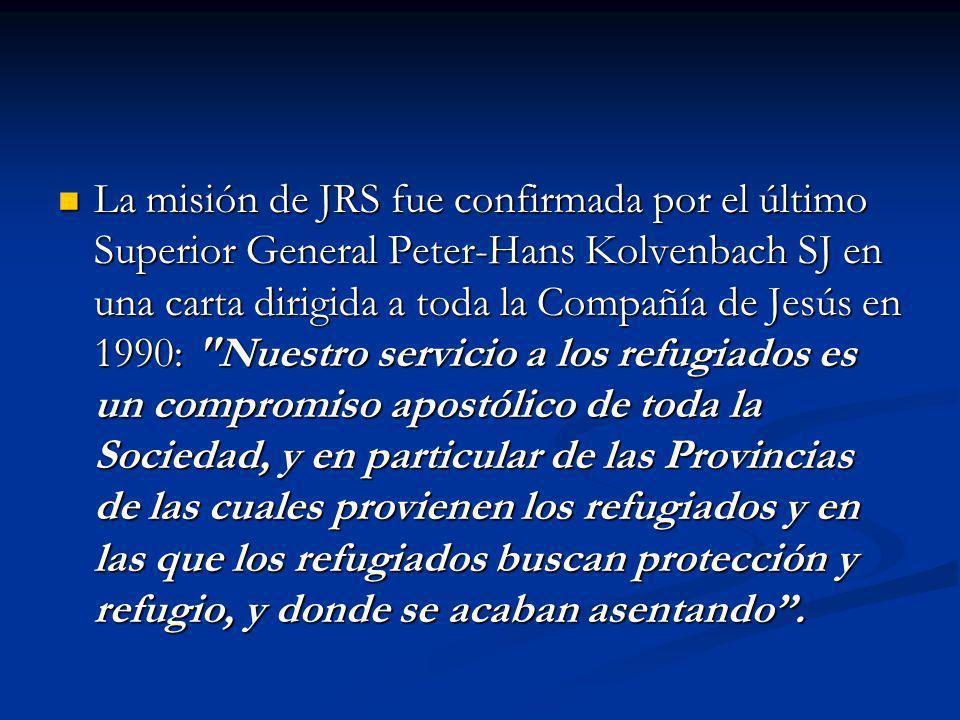 La misión de JRS fue confirmada por el último Superior General Peter-Hans Kolvenbach SJ en una carta dirigida a toda la Compañía de Jesús en 1990: Nuestro servicio a los refugiados es un compromiso apostólico de toda la Sociedad, y en particular de las Provincias de las cuales provienen los refugiados y en las que los refugiados buscan protección y refugio, y donde se acaban asentando .