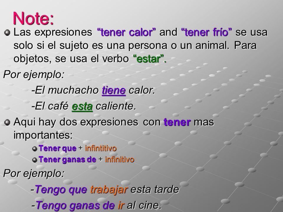 Note: Las expresiones tener calor and tener frío se usa solo si el sujeto es una persona o un animal. Para objetos, se usa el verbo estar .