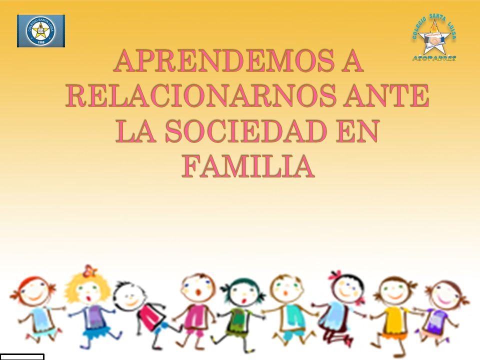 APRENDEMOS A RELACIONARNOS ANTE LA SOCIEDAD EN FAMILIA