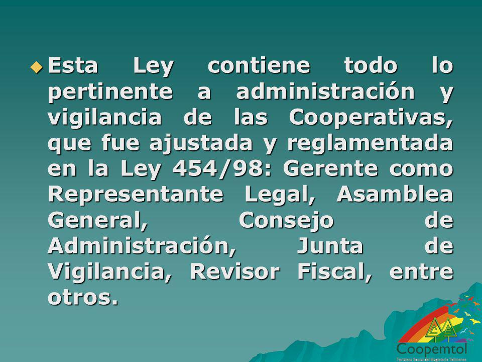 Esta Ley contiene todo lo pertinente a administración y vigilancia de las Cooperativas, que fue ajustada y reglamentada en la Ley 454/98: Gerente como Representante Legal, Asamblea General, Consejo de Administración, Junta de Vigilancia, Revisor Fiscal, entre otros.