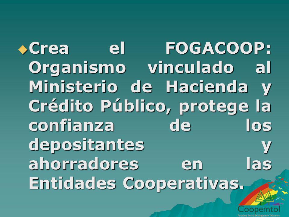 Crea el FOGACOOP: Organismo vinculado al Ministerio de Hacienda y Crédito Público, protege la confianza de los depositantes y ahorradores en las Entidades Cooperativas.