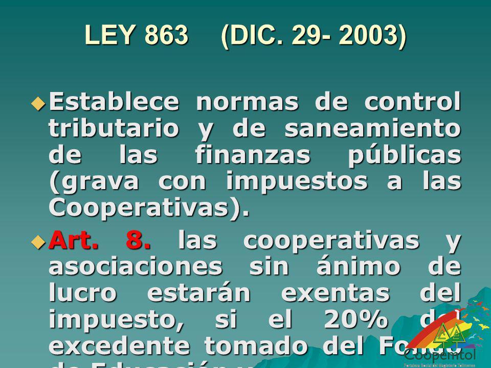 LEY 863 (DIC. 29- 2003) Establece normas de control tributario y de saneamiento de las finanzas públicas (grava con impuestos a las Cooperativas).