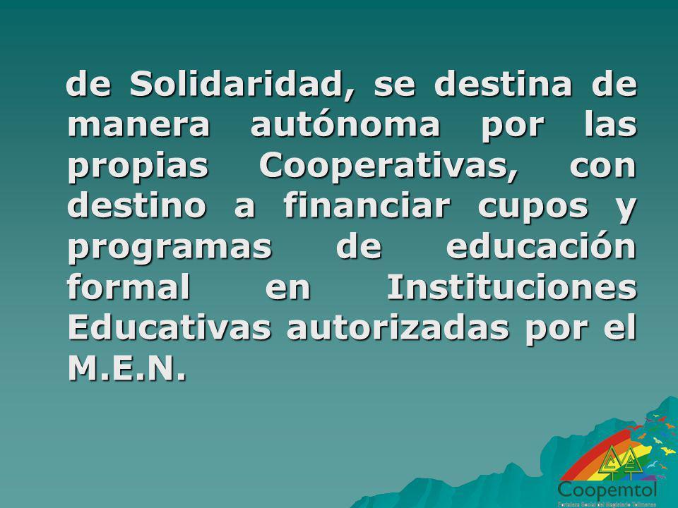 de Solidaridad, se destina de manera autónoma por las propias Cooperativas, con destino a financiar cupos y programas de educación formal en Instituciones Educativas autorizadas por el M.E.N.
