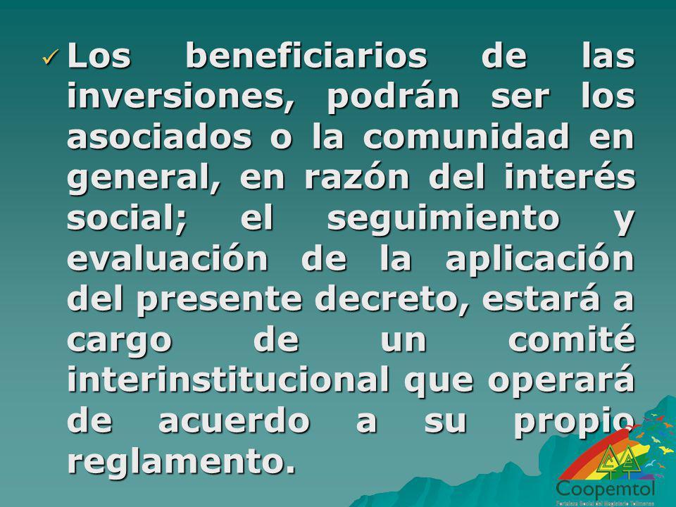 Los beneficiarios de las inversiones, podrán ser los asociados o la comunidad en general, en razón del interés social; el seguimiento y evaluación de la aplicación del presente decreto, estará a cargo de un comité interinstitucional que operará de acuerdo a su propio reglamento.