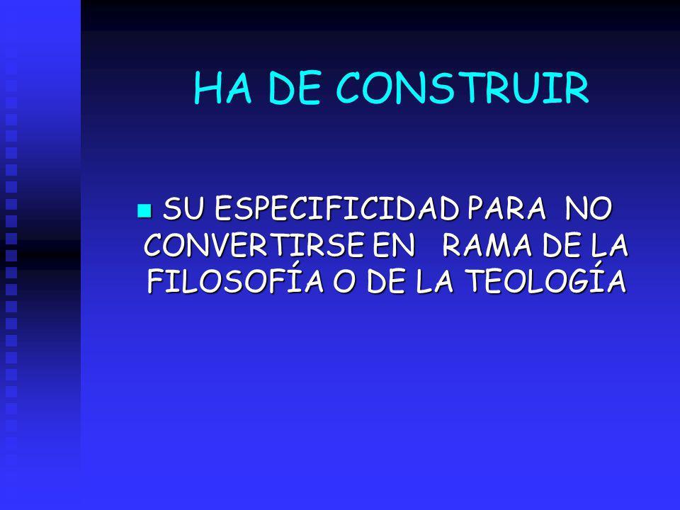 HA DE CONSTRUIR SU ESPECIFICIDAD PARA NO CONVERTIRSE EN RAMA DE LA FILOSOFÍA O DE LA TEOLOGÍA