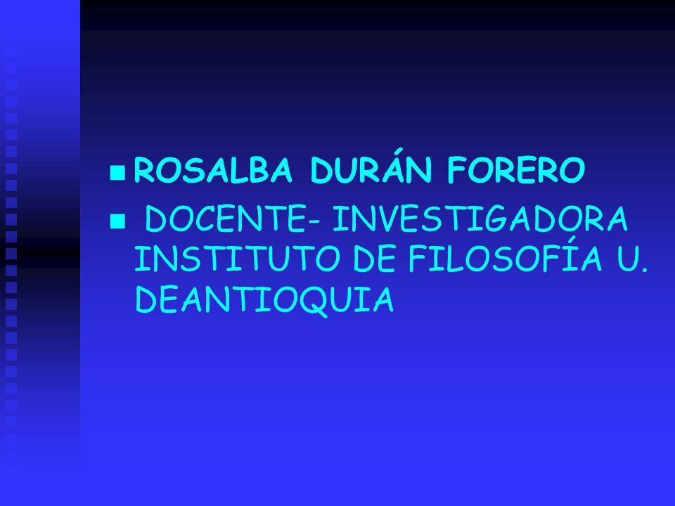 ROSALBA DURÁN FORERO DOCENTE- INVESTIGADORA INSTITUTO DE FILOSOFÍA U. DEANTIOQUIA