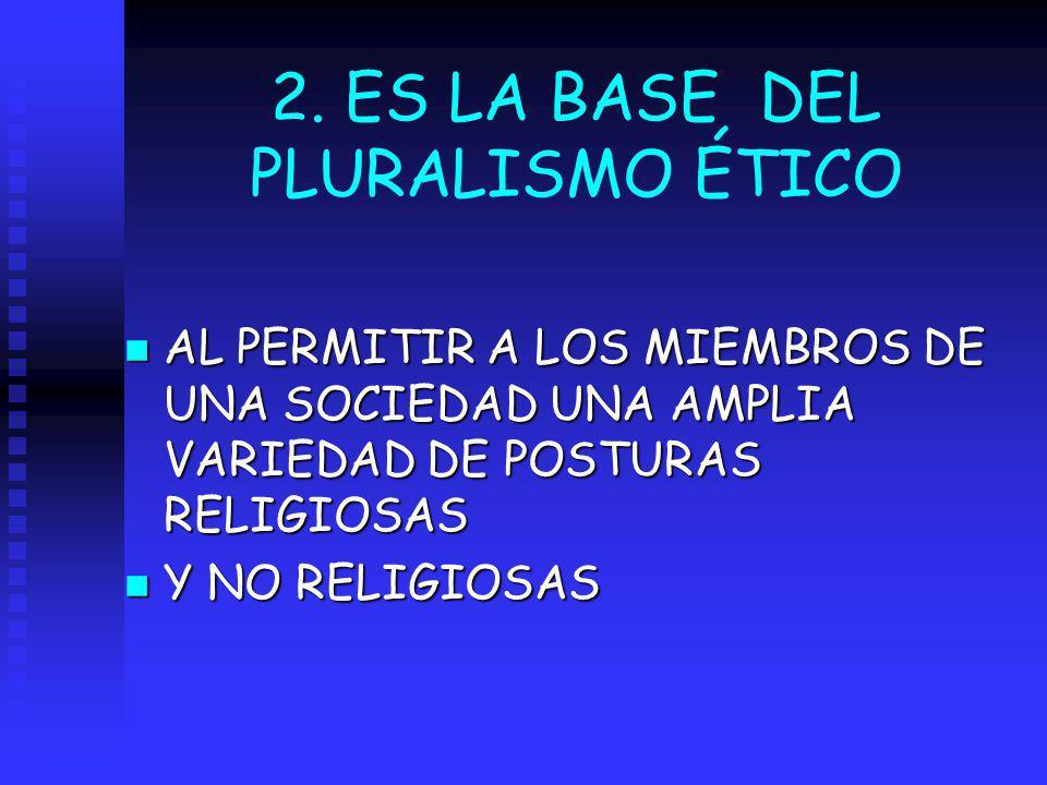 2. ES LA BASE DEL PLURALISMO ÉTICO
