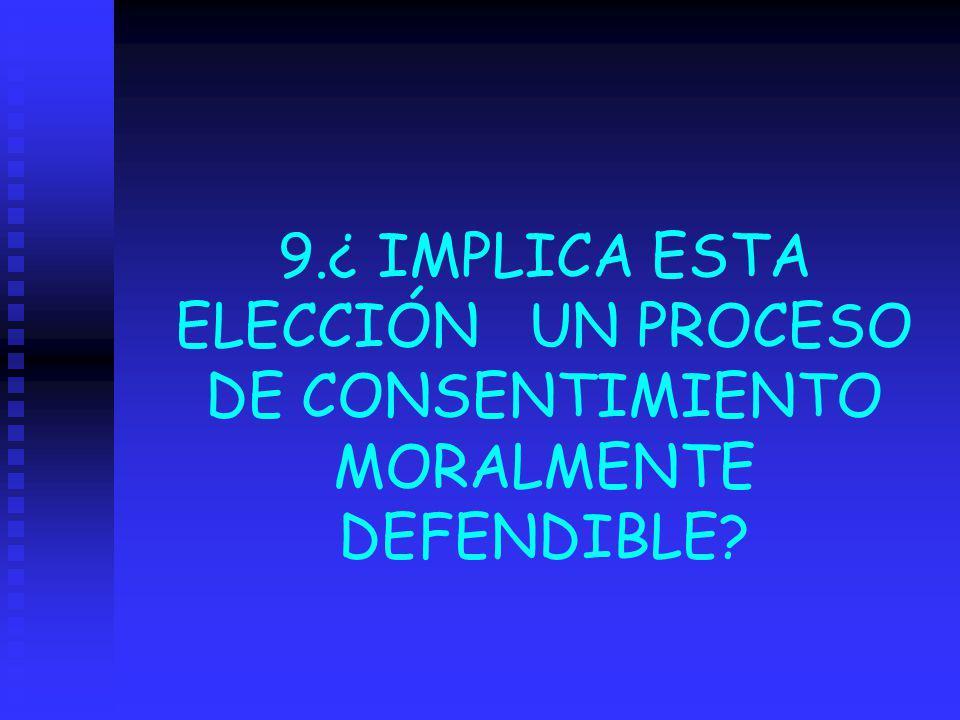 9.¿ IMPLICA ESTA ELECCIÓN UN PROCESO DE CONSENTIMIENTO MORALMENTE DEFENDIBLE
