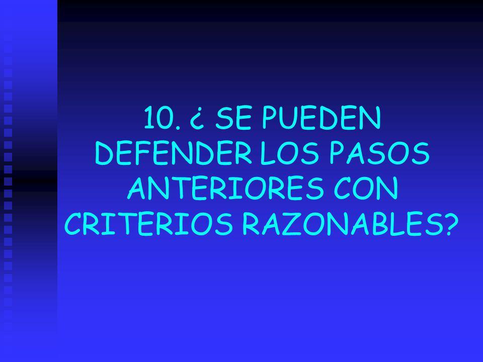 10. ¿ SE PUEDEN DEFENDER LOS PASOS ANTERIORES CON CRITERIOS RAZONABLES