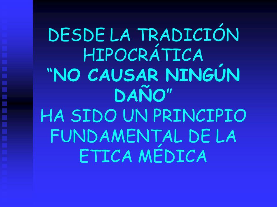 DESDE LA TRADICIÓN HIPOCRÁTICA NO CAUSAR NINGÚN DAÑO HA SIDO UN PRINCIPIO FUNDAMENTAL DE LA ETICA MÉDICA