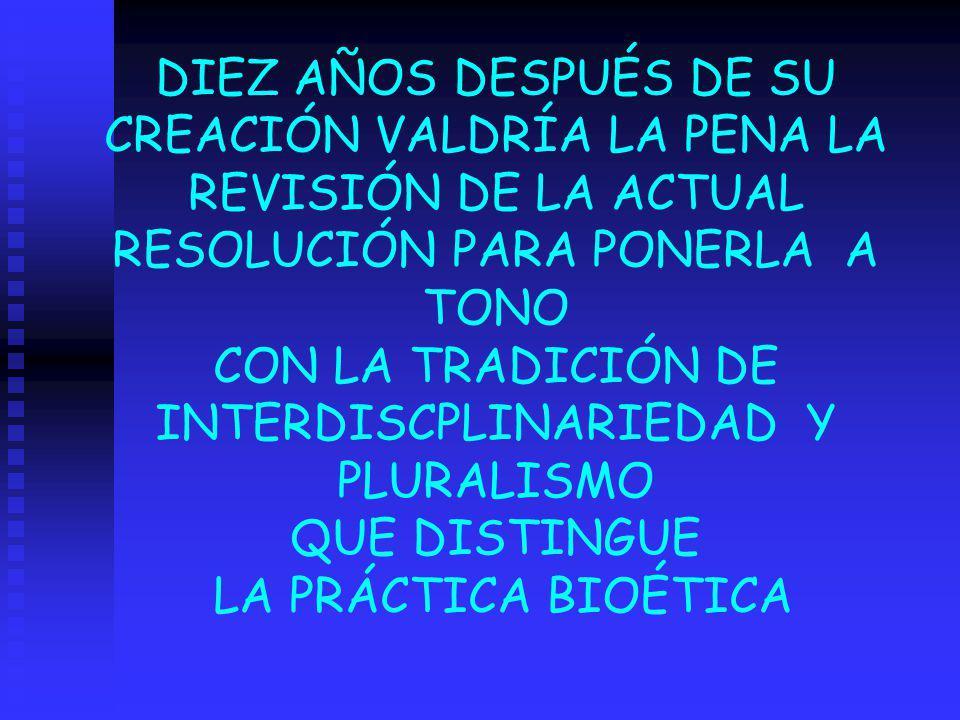 DIEZ AÑOS DESPUÉS DE SU CREACIÓN VALDRÍA LA PENA LA REVISIÓN DE LA ACTUAL RESOLUCIÓN PARA PONERLA A TONO CON LA TRADICIÓN DE INTERDISCPLINARIEDAD Y PLURALISMO QUE DISTINGUE LA PRÁCTICA BIOÉTICA