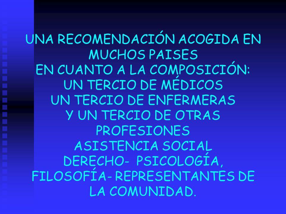 UNA RECOMENDACIÓN ACOGIDA EN MUCHOS PAISES EN CUANTO A LA COMPOSICIÓN: UN TERCIO DE MÉDICOS UN TERCIO DE ENFERMERAS Y UN TERCIO DE OTRAS PROFESIONES ASISTENCIA SOCIAL DERECHO- PSICOLOGÍA, FILOSOFÍA- REPRESENTANTES DE LA COMUNIDAD.