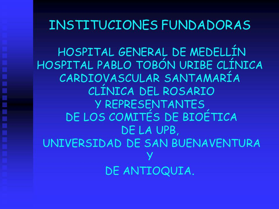 INSTITUCIONES FUNDADORAS HOSPITAL GENERAL DE MEDELLÍN HOSPITAL PABLO TOBÓN URIBE CLÍNICA CARDIOVASCULAR SANTAMARÍA CLÍNICA DEL ROSARIO Y REPRESENTANTES DE LOS COMITÉS DE BIOÉTICA DE LA UPB, UNIVERSIDAD DE SAN BUENAVENTURA Y DE ANTIOQUIA.