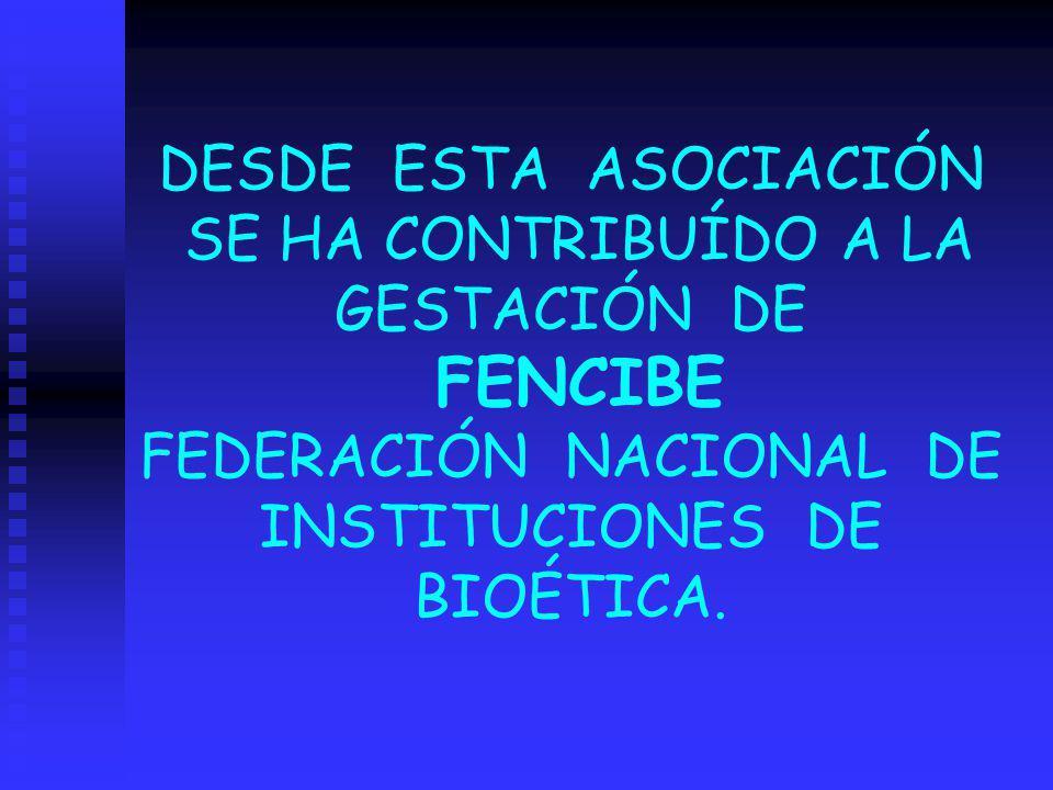 DESDE ESTA ASOCIACIÓN SE HA CONTRIBUÍDO A LA GESTACIÓN DE FENCIBE FEDERACIÓN NACIONAL DE INSTITUCIONES DE BIOÉTICA.