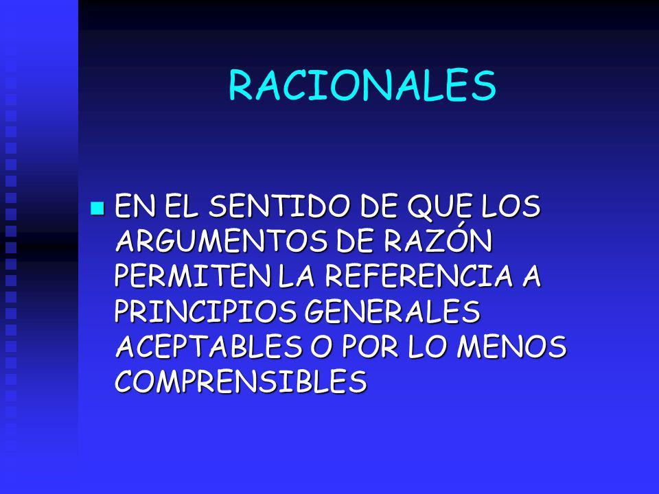 RACIONALES EN EL SENTIDO DE QUE LOS ARGUMENTOS DE RAZÓN PERMITEN LA REFERENCIA A PRINCIPIOS GENERALES ACEPTABLES O POR LO MENOS COMPRENSIBLES.