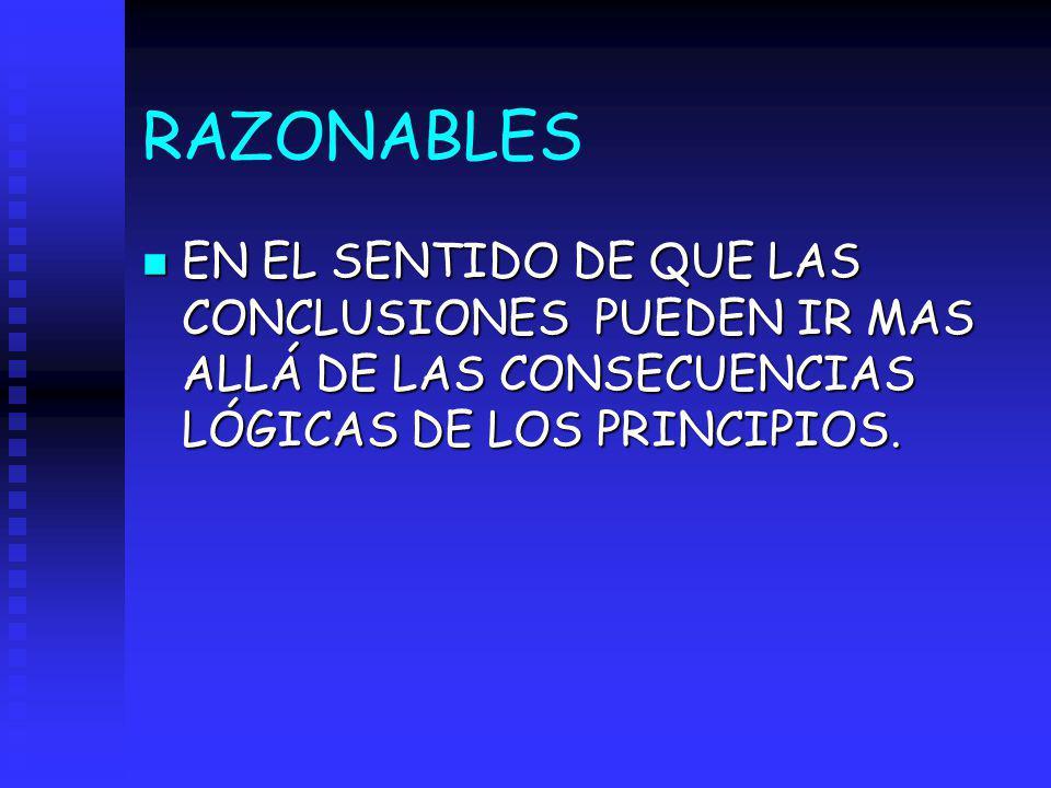 RAZONABLES EN EL SENTIDO DE QUE LAS CONCLUSIONES PUEDEN IR MAS ALLÁ DE LAS CONSECUENCIAS LÓGICAS DE LOS PRINCIPIOS.