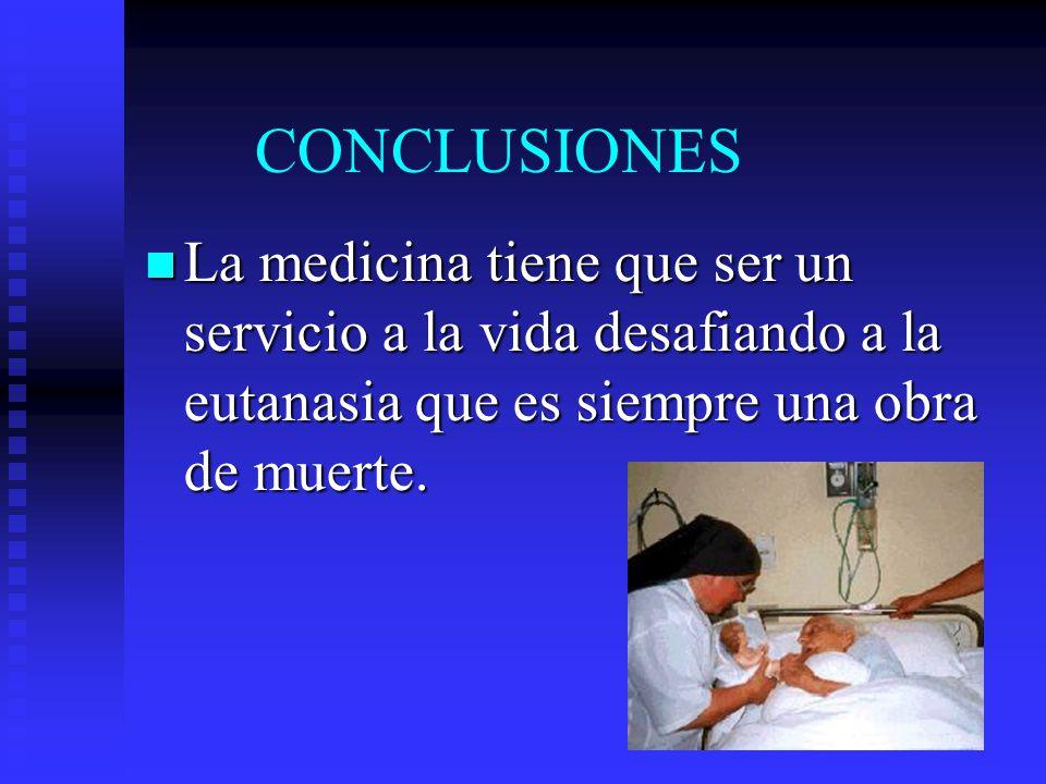 CONCLUSIONES La medicina tiene que ser un servicio a la vida desafiando a la eutanasia que es siempre una obra de muerte.