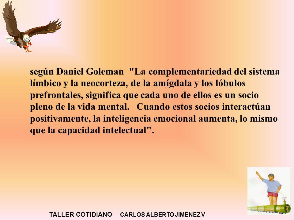 según Daniel Goleman La complementariedad del sistema límbico y la neocorteza, de la amígdala y los lóbulos prefrontales, significa que cada uno de ellos es un socio pleno de la vida mental. Cuando estos socios interactúan positivamente, la inteligencia emocional aumenta, lo mismo que la capacidad intelectual .