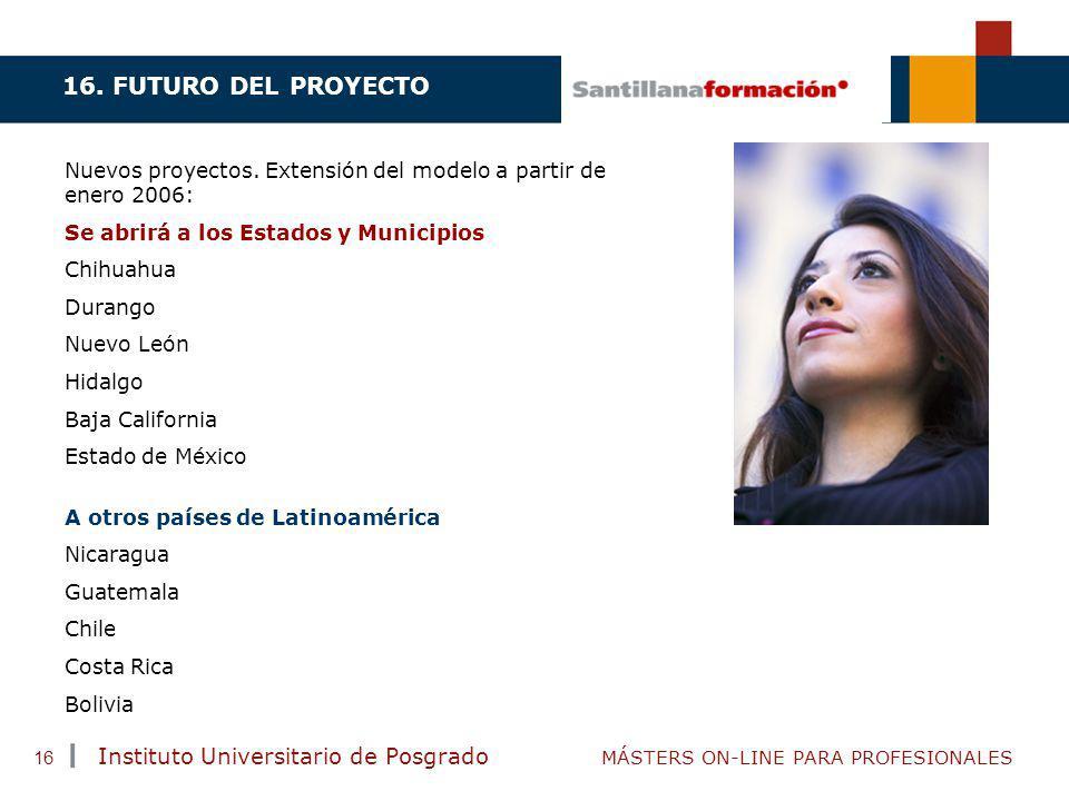 16. FUTURO DEL PROYECTO Nuevos proyectos. Extensión del modelo a partir de enero 2006: Se abrirá a los Estados y Municipios.