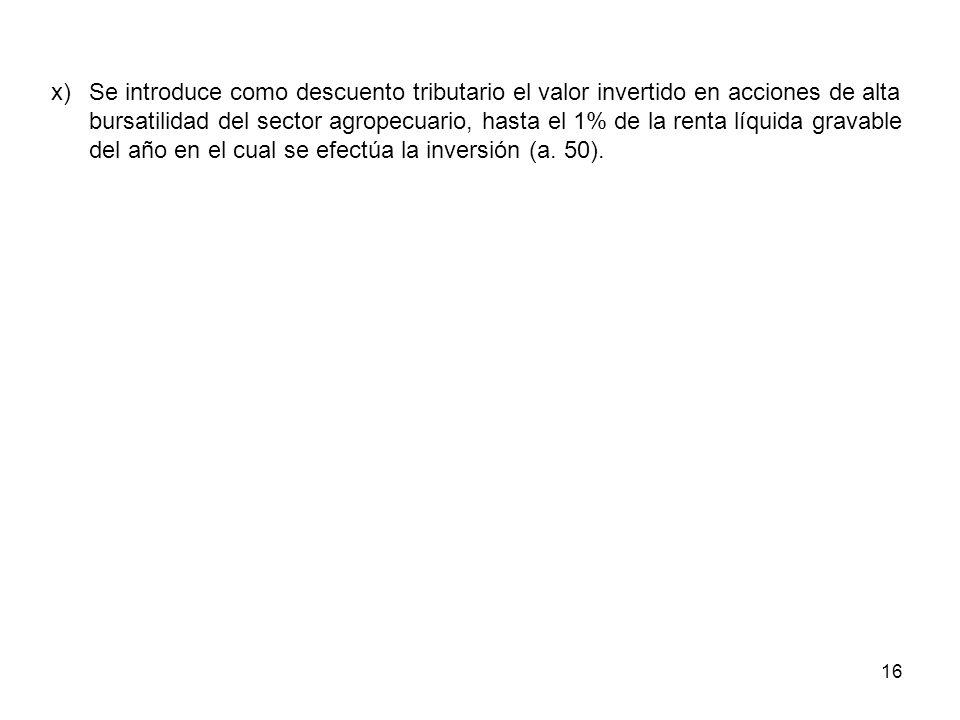 x) Se introduce como descuento tributario el valor invertido en acciones de alta bursatilidad del sector agropecuario, hasta el 1% de la renta líquida gravable del año en el cual se efectúa la inversión (a.